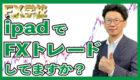 【横浜】FX習得コース ipadで取引の仕方教えて下さい。